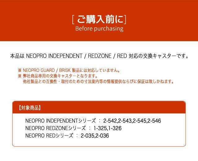 ネオプロ・レッドの交換キャスターキットは、 ご購入前に。本品は NEOPRO INDEPENDENT / REDZONE / RED 対応の交換キャスターです。 ※ NEOPRO GUARD / BRISK 製品には対応していません。※ 弊社商品専用の交換キャスターとなります。 他社製品との互換性・取付のための寸法案内等の情報提供ならびに保証は致しかねます。 対象商品  NEOPRO INDEPENDENTシリーズ : 2-542,2-543,2-545,2-546。NEOPRO REDZONEシリーズ : 1-325,1-326。NEOPRO REDシリーズ : 2-035,2-036。